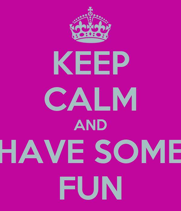 KEEP CALM AND HAVE SOME FUN