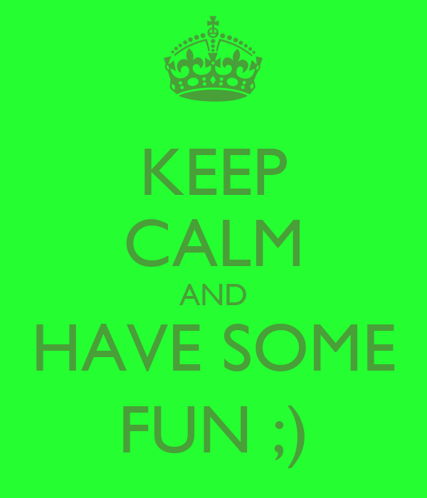 KEEP CALM AND HAVE SOME FUN ;)