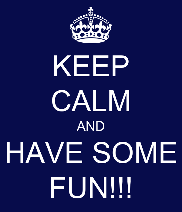 KEEP CALM AND HAVE SOME FUN!!!