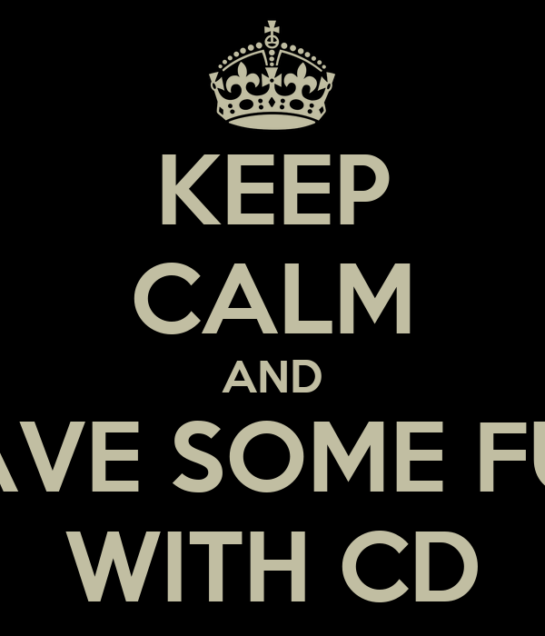 KEEP CALM AND HAVE SOME FUN WITH CD
