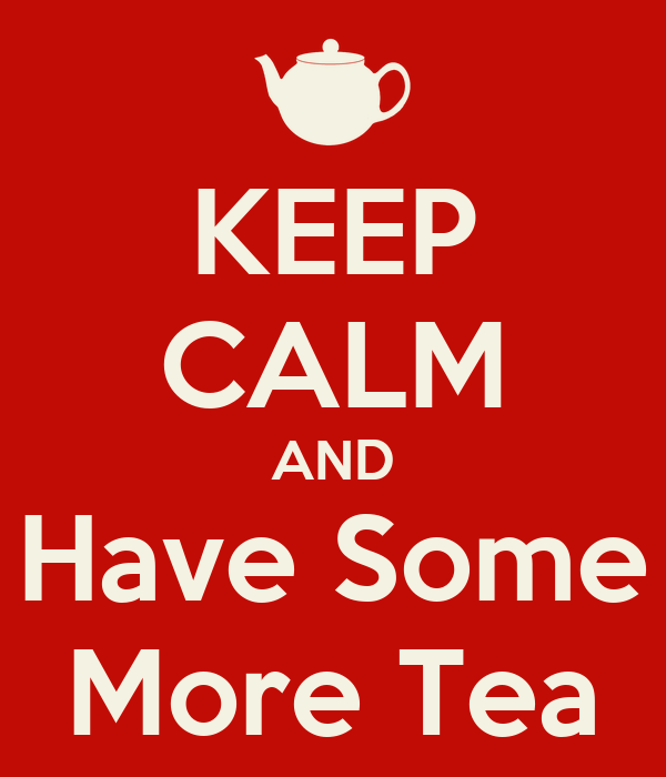 KEEP CALM AND Have Some More Tea