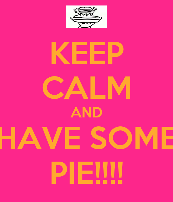 KEEP CALM AND HAVE SOME PIE!!!!