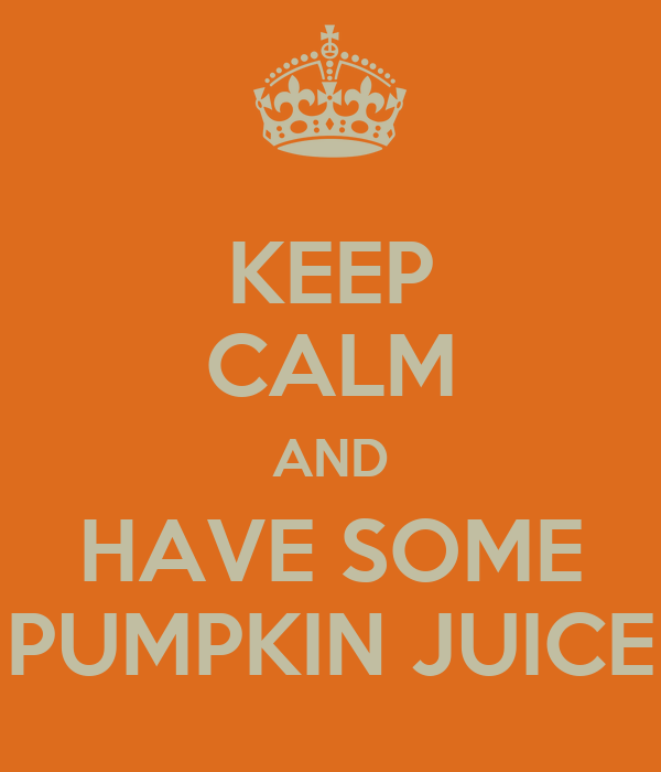 KEEP CALM AND HAVE SOME PUMPKIN JUICE