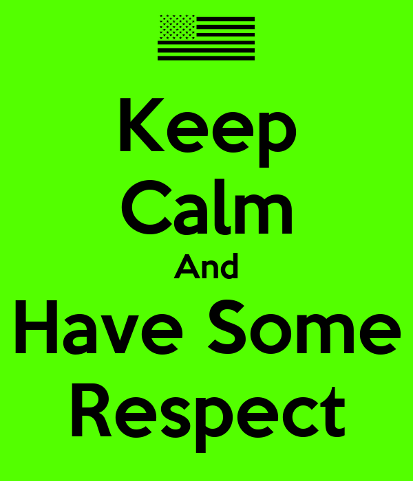 Keep Calm And Have Some Respect