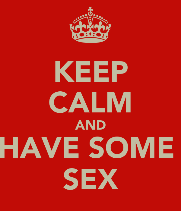 KEEP CALM AND HAVE SOME  SEX