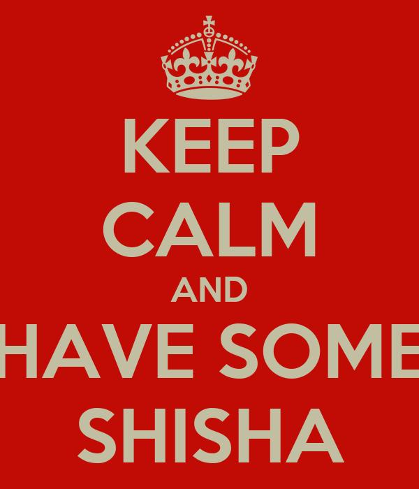 KEEP CALM AND HAVE SOME SHISHA