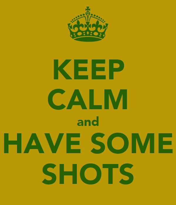 KEEP CALM and HAVE SOME SHOTS
