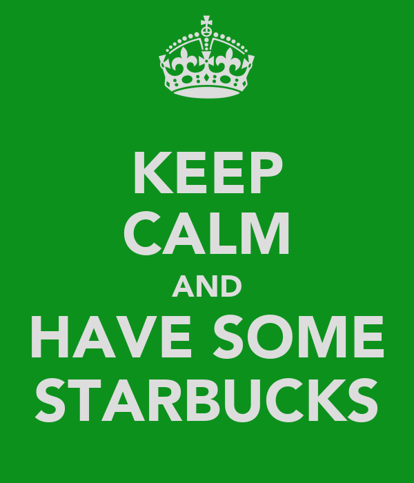 KEEP CALM AND HAVE SOME STARBUCKS