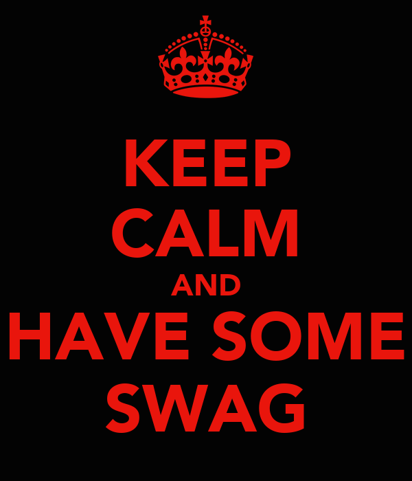 KEEP CALM AND HAVE SOME SWAG