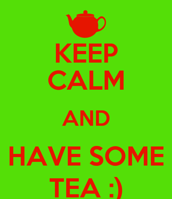 KEEP CALM AND HAVE SOME TEA :)
