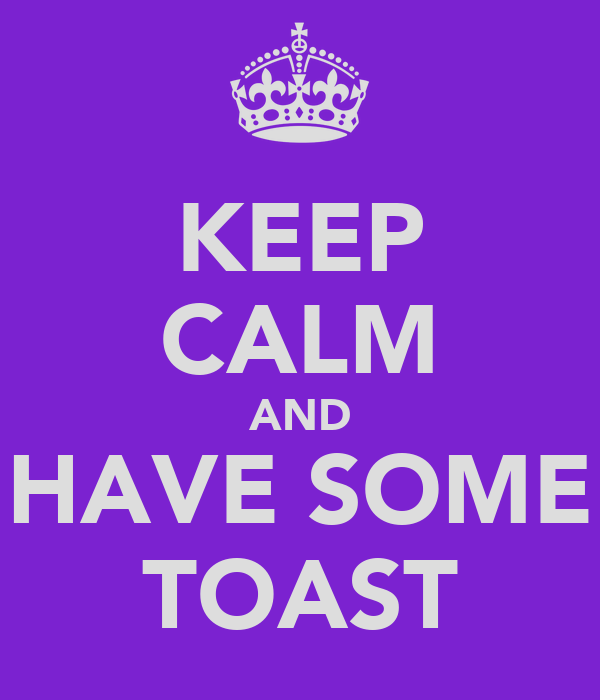 KEEP CALM AND HAVE SOME TOAST