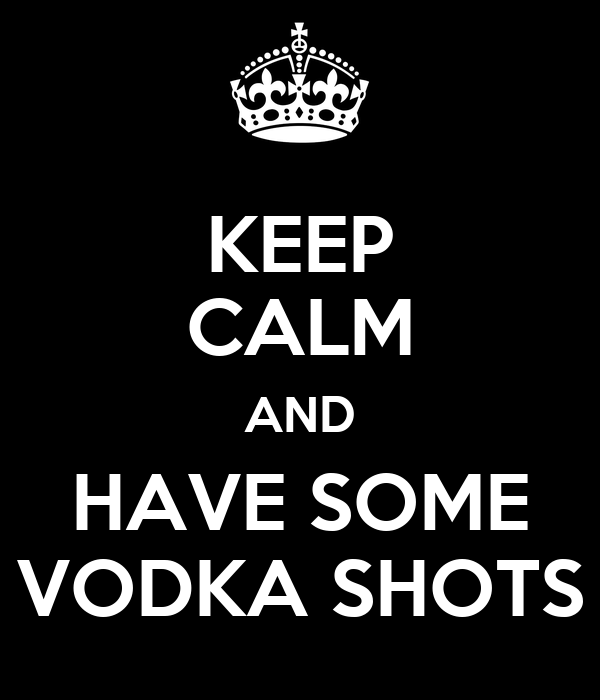 KEEP CALM AND HAVE SOME VODKA SHOTS