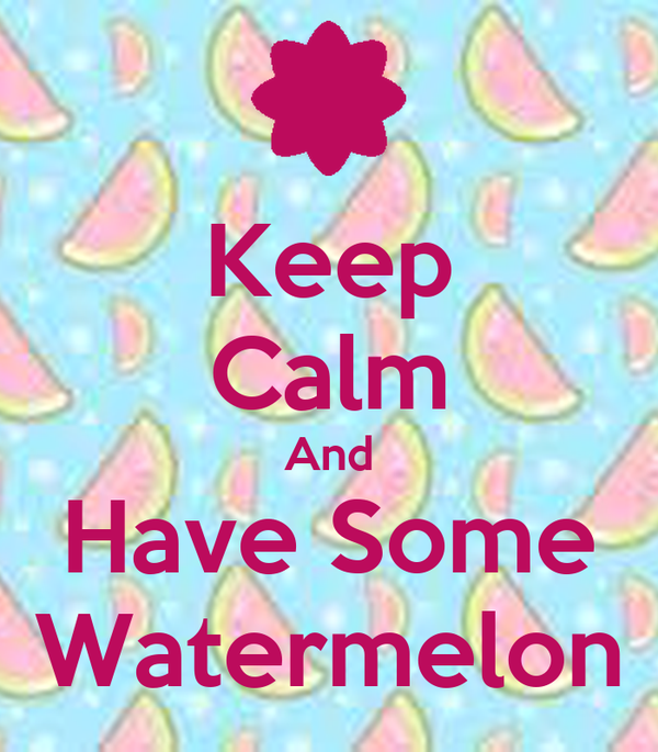 Keep Calm And Have Some Watermelon