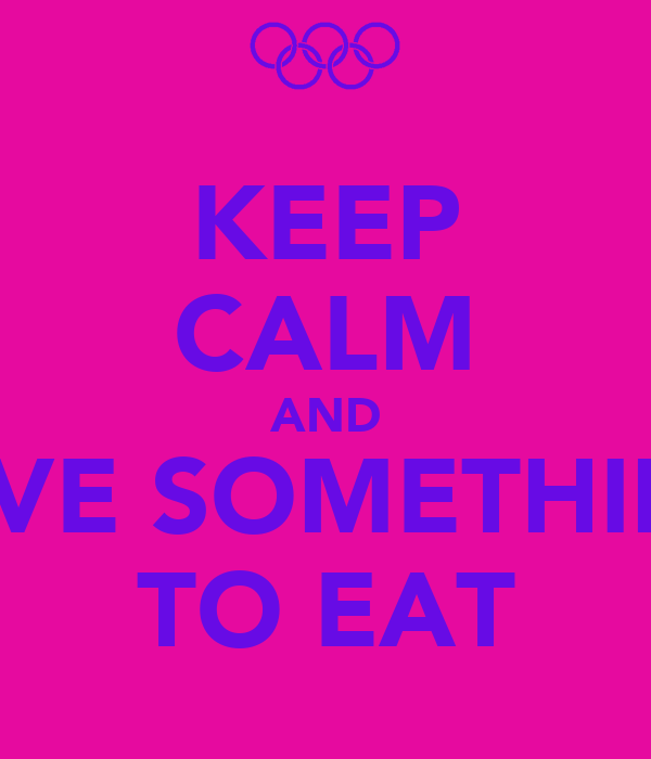 KEEP CALM AND HAVE SOMETHING  TO EAT