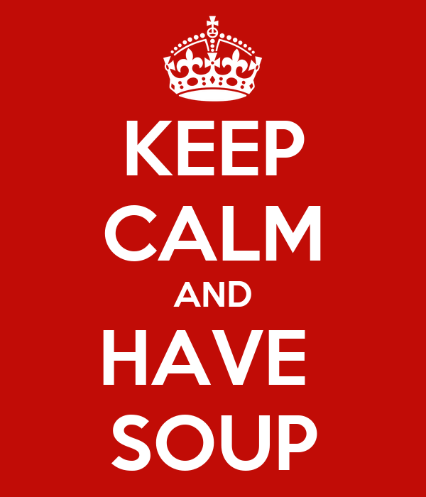 KEEP CALM AND HAVE  SOUP