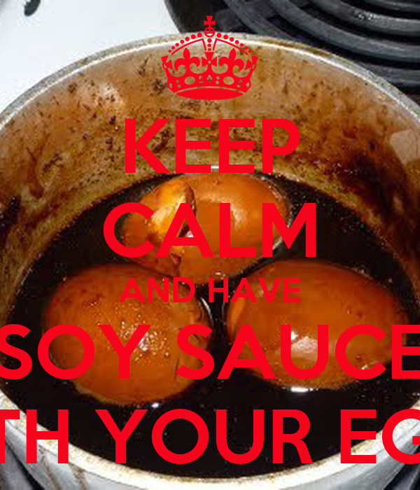 KEEP CALM AND HAVE SOY SAUCE WITH YOUR EGGS