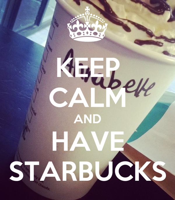 KEEP CALM AND HAVE STARBUCKS