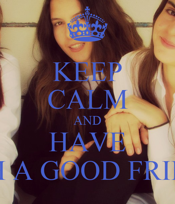 KEEP CALM AND HAVE SUCH A GOOD FRIENDS