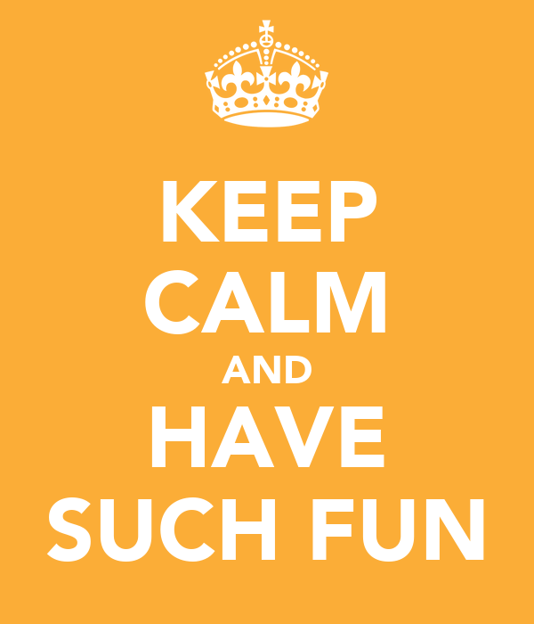 KEEP CALM AND HAVE SUCH FUN