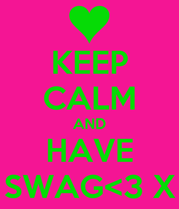 KEEP CALM AND HAVE SWAG<3 X