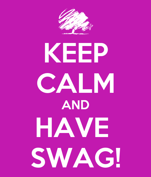 KEEP CALM AND HAVE  SWAG!