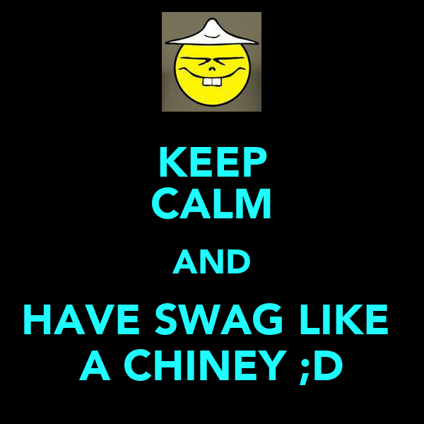 KEEP CALM AND HAVE SWAG LIKE  A CHINEY ;D