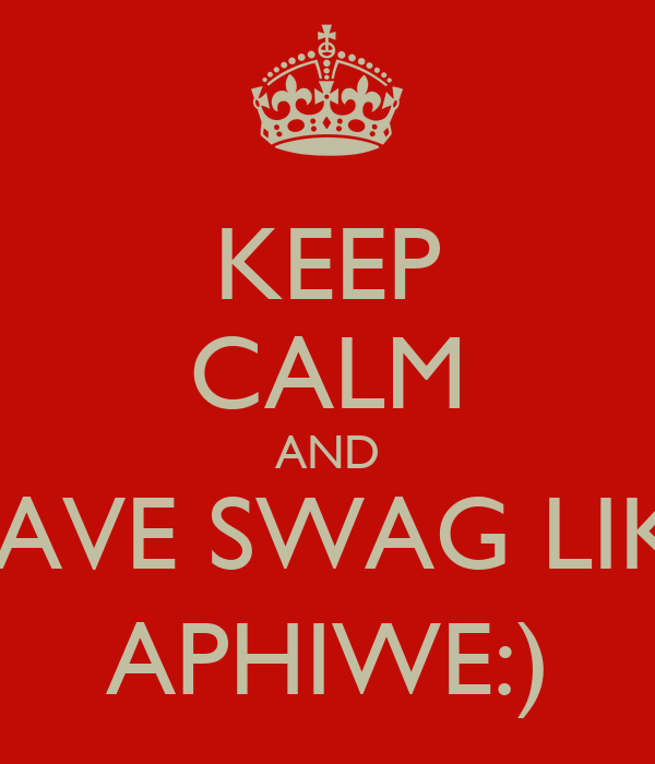 KEEP CALM AND HAVE SWAG LIKE APHIWE:)