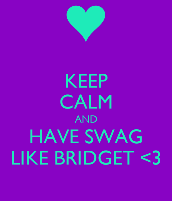 KEEP CALM AND HAVE SWAG LIKE BRIDGET <3
