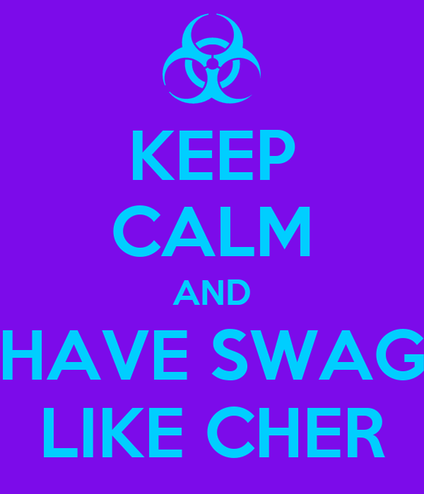 KEEP CALM AND HAVE SWAG LIKE CHER