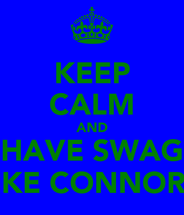 KEEP CALM AND HAVE SWAG LIKE CONNOR !