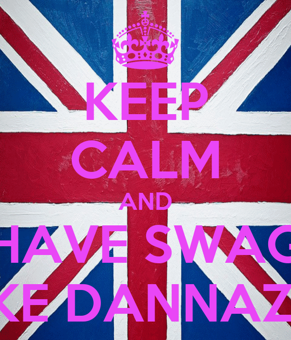 KEEP CALM AND HAVE SWAG LIKE DANNAZIA