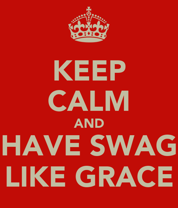 KEEP CALM AND HAVE SWAG LIKE GRACE