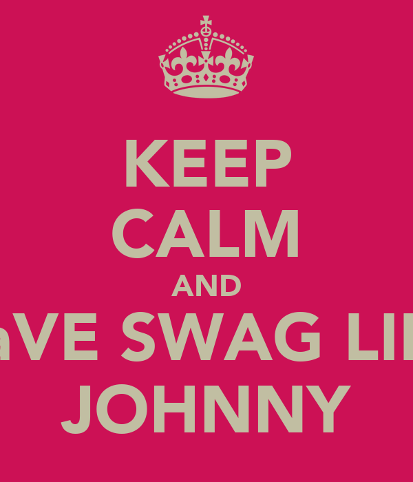 KEEP CALM AND HaVE SWAG LIKE JOHNNY