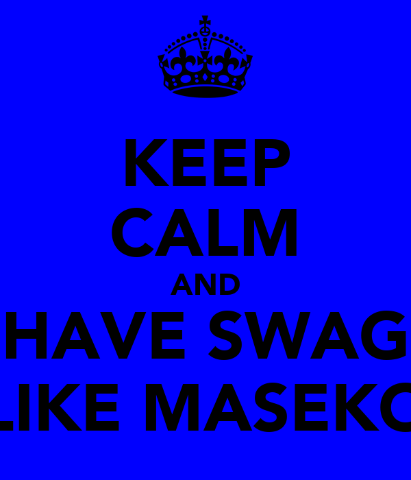 KEEP CALM AND HAVE SWAG LIKE MASEKO