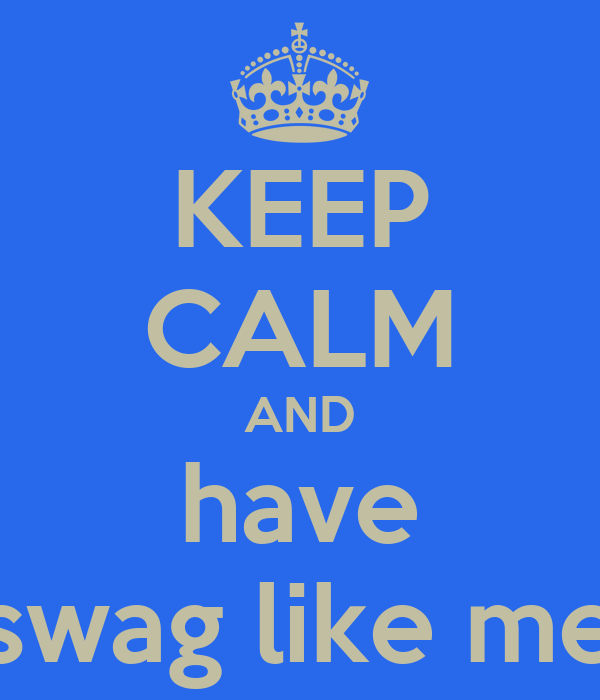 KEEP CALM AND have swag like me