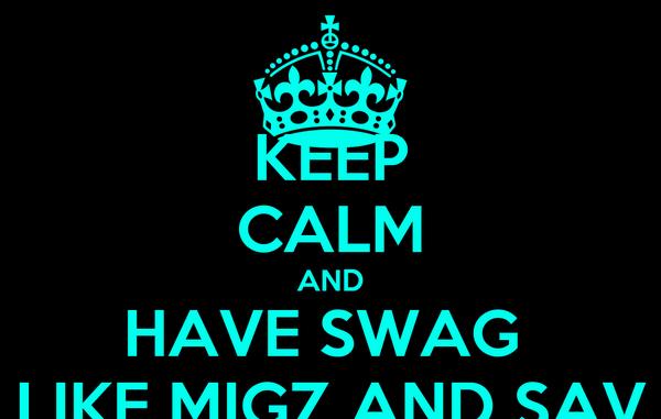 KEEP CALM AND HAVE SWAG  LIKE MIGZ AND SAV