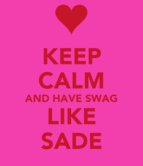 KEEP CALM AND HAVE SWAG LIKE SADE