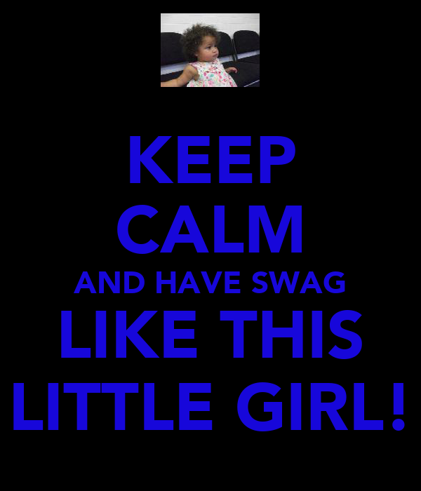KEEP CALM AND HAVE SWAG LIKE THIS LITTLE GIRL!