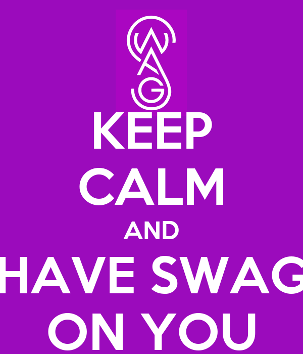 KEEP CALM AND HAVE SWAG ON YOU