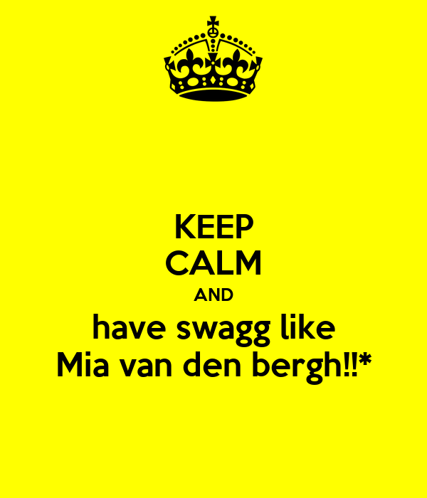 KEEP CALM AND have swagg like Mia van den bergh!!*