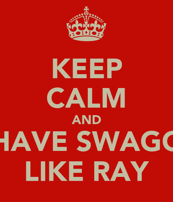 KEEP CALM AND HAVE SWAGG LIKE RAY