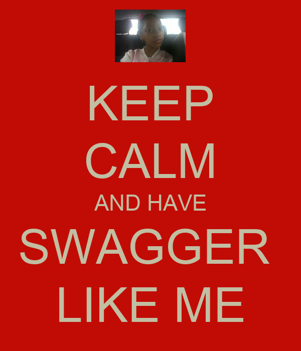 KEEP CALM AND HAVE SWAGGER  LIKE ME