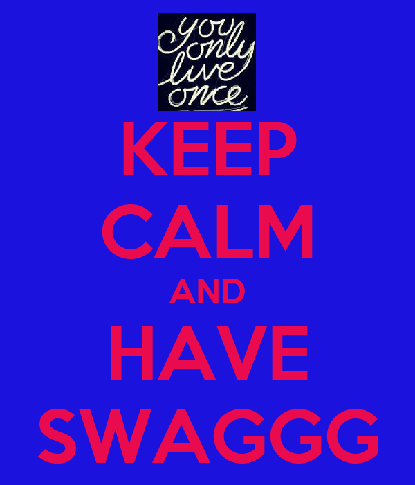 KEEP CALM AND HAVE SWAGGG