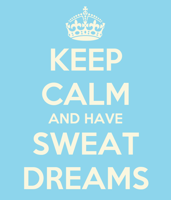 KEEP CALM AND HAVE SWEAT DREAMS