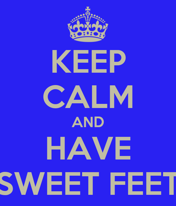 KEEP CALM AND HAVE SWEET FEET