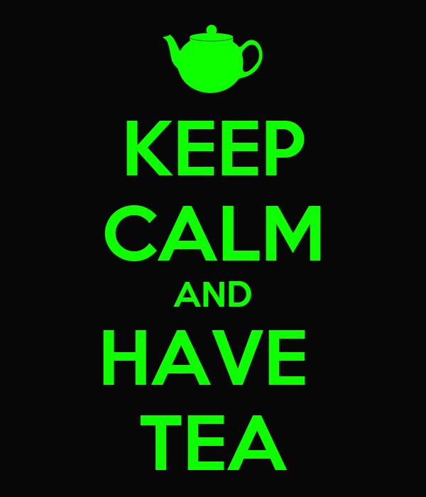 KEEP CALM AND HAVE  TEA