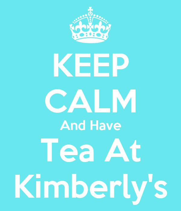 KEEP CALM And Have Tea At Kimberly's