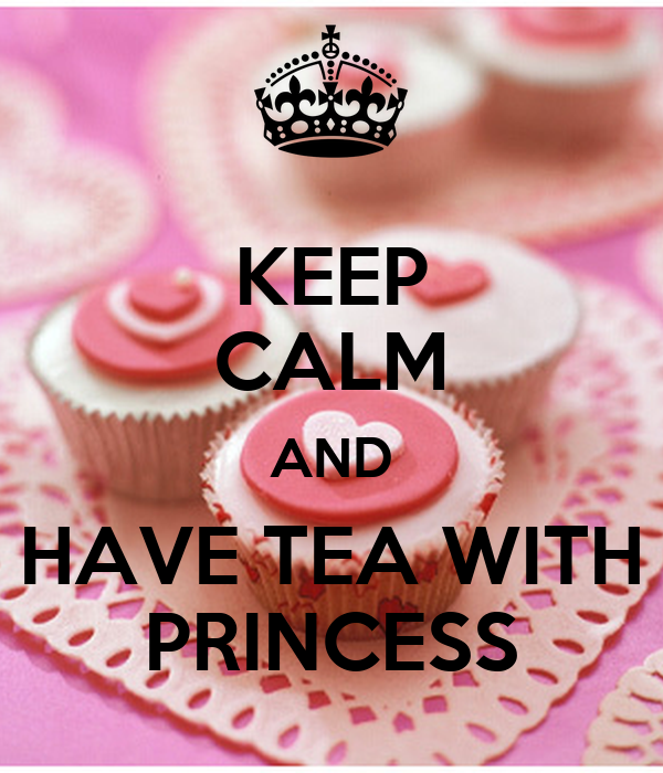KEEP CALM AND HAVE TEA WITH PRINCESS