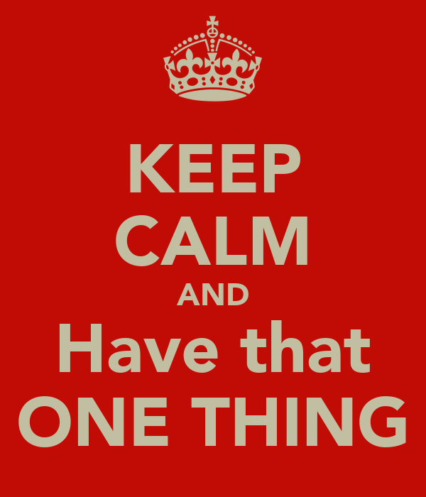 KEEP CALM AND Have that ONE THING