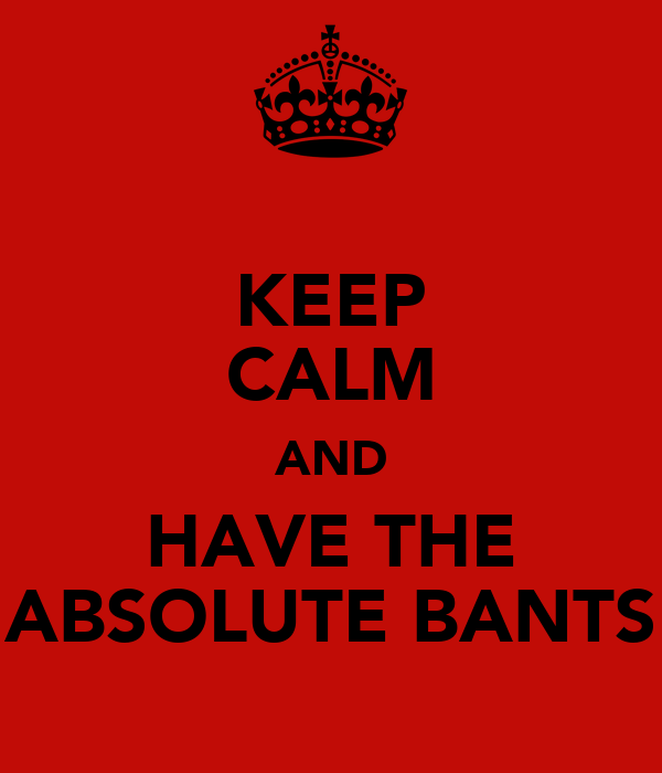 KEEP CALM AND HAVE THE ABSOLUTE BANTS